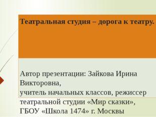 Театральная студия – дорога к театру. Автор презентации: Зайкова Ирина Виктор