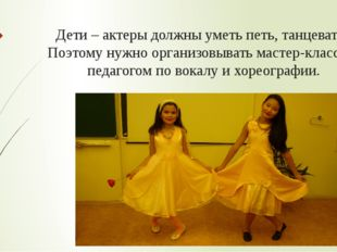 Дети – актеры должны уметь петь, танцевать. Поэтому нужно организовывать маст