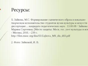 Ресурсы: 1. Зайкова, М.С. Формирование сценического образа в вокально-творчес