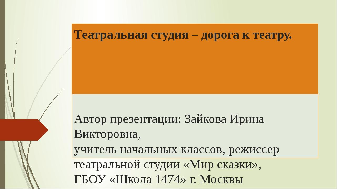 Театральная студия – дорога к театру. Автор презентации: Зайкова Ирина Виктор...