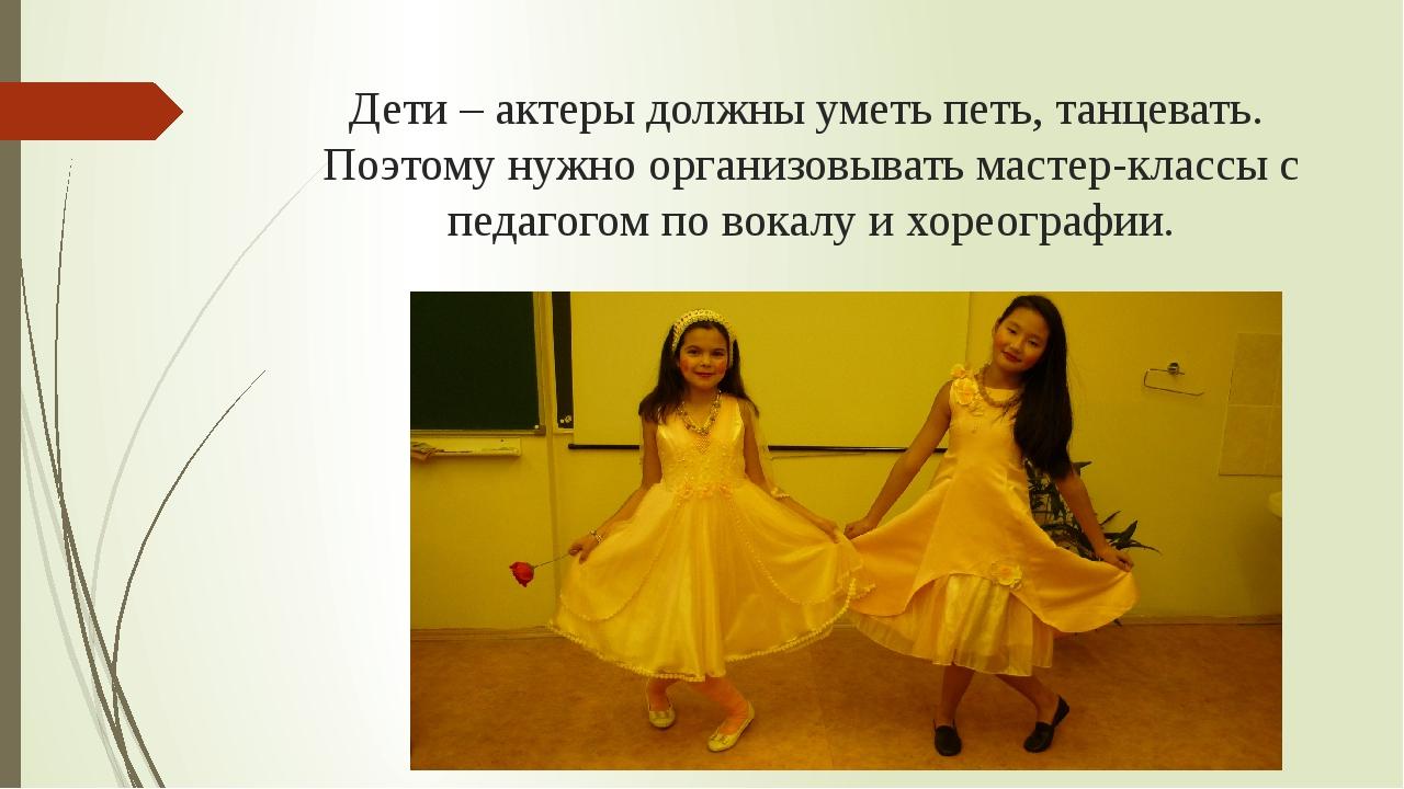 Дети – актеры должны уметь петь, танцевать. Поэтому нужно организовывать маст...