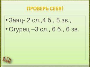 Заяц- 2 сл.,4 б., 5 зв., Огурец –3 сл., 6 б., 6 зв.