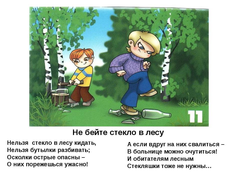 Не бейте стекло в лесу Нельзя стекло в лесу кидать, Нельзя бутылки разбивать;...