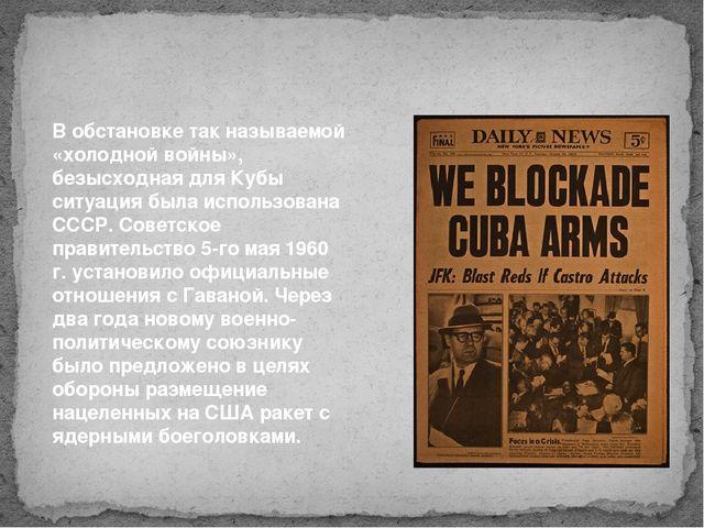 В обстановке так называемой «холодной войны», безысходная для Кубы ситуация б...