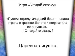 Царевна-лягушка Игра «Угадай сказку» «Пустил стрелу младший брат – попала стр