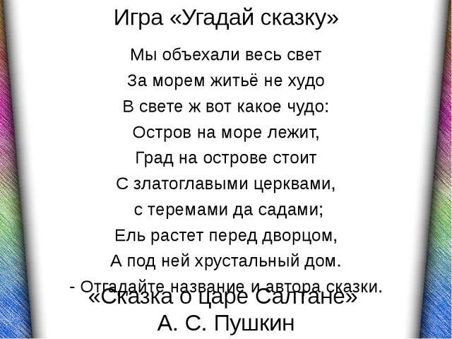 «Сказка о царе Салтане» А. С. Пушкин Мы объехали весь свет За морем житьё не...