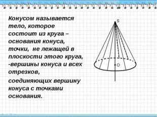 Конусом называется тело, которое состоит из круга – основания конуса, точки,