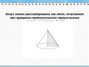 Конус можно рассматривать как тело, полученное при вращении прямоугольного тр