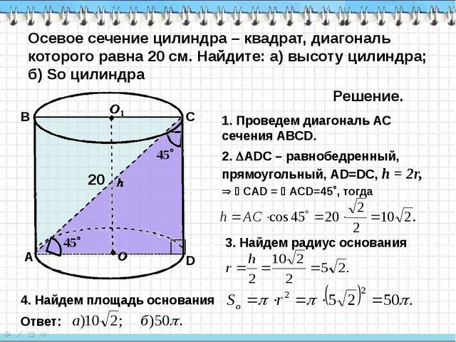 Осевое сечение цилиндра – квадрат, диагональ которого равна 20 см. Найдите:...