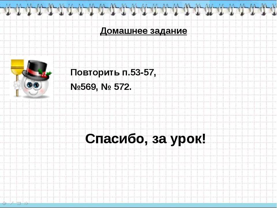 Повторить п.53-57, №569, № 572. Домашнее задание Спасибо, за урок!