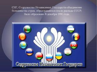 СНГ, Содружество Независимых Государств-объединение большинства стран, образо