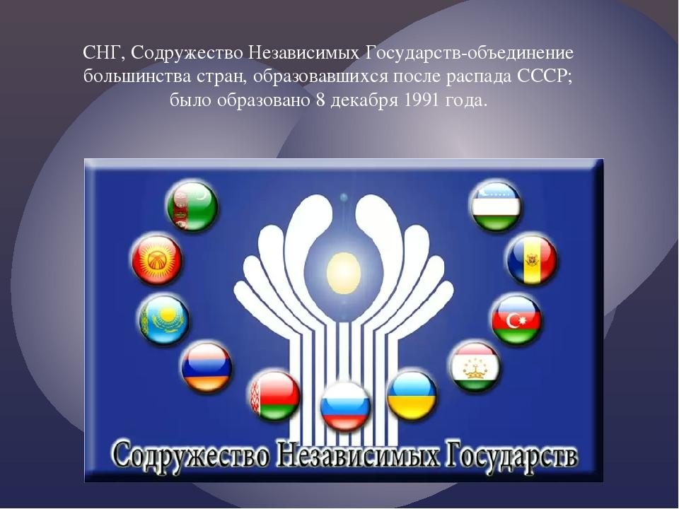 СНГ, Содружество Независимых Государств-объединение большинства стран, образо...