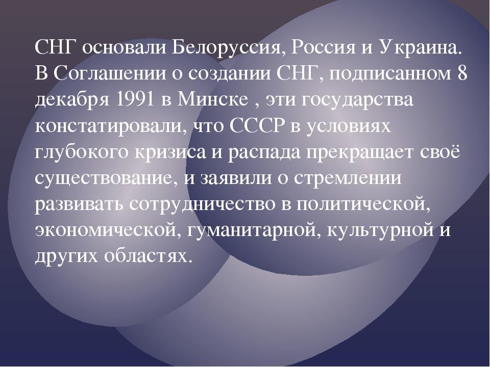 СНГ основали Белоруссия, Россия и Украина. В Соглашении о создании СНГ, подпи...