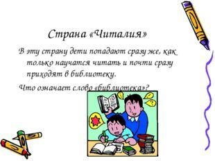 Страна «Читалия» В эту страну дети попадают сразу же, как только научатся чит