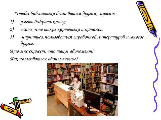 Чтобы библиотека была вашим другом, нужно: уметь выбрать книгу; знать, что т...