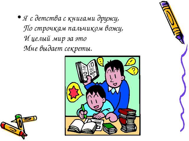Я с детства с книгами дружу, По строчкам пальчиком вожу, И целый мир за это М...