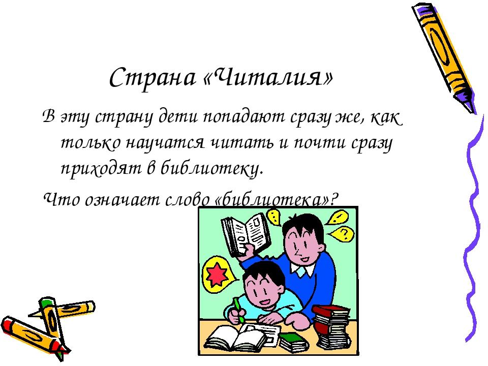 Страна «Читалия» В эту страну дети попадают сразу же, как только научатся чит...