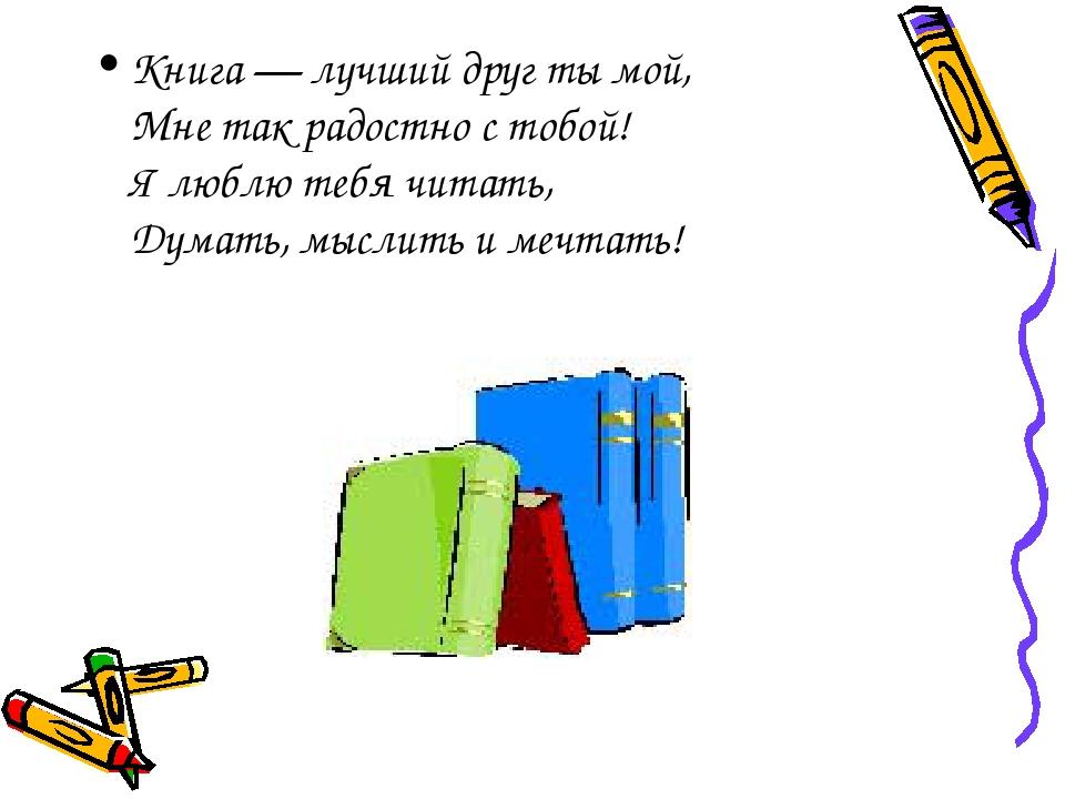 Книга — лучший друг ты мой, Мне так радостно с тобой! Я люблю тебя читать, Ду...