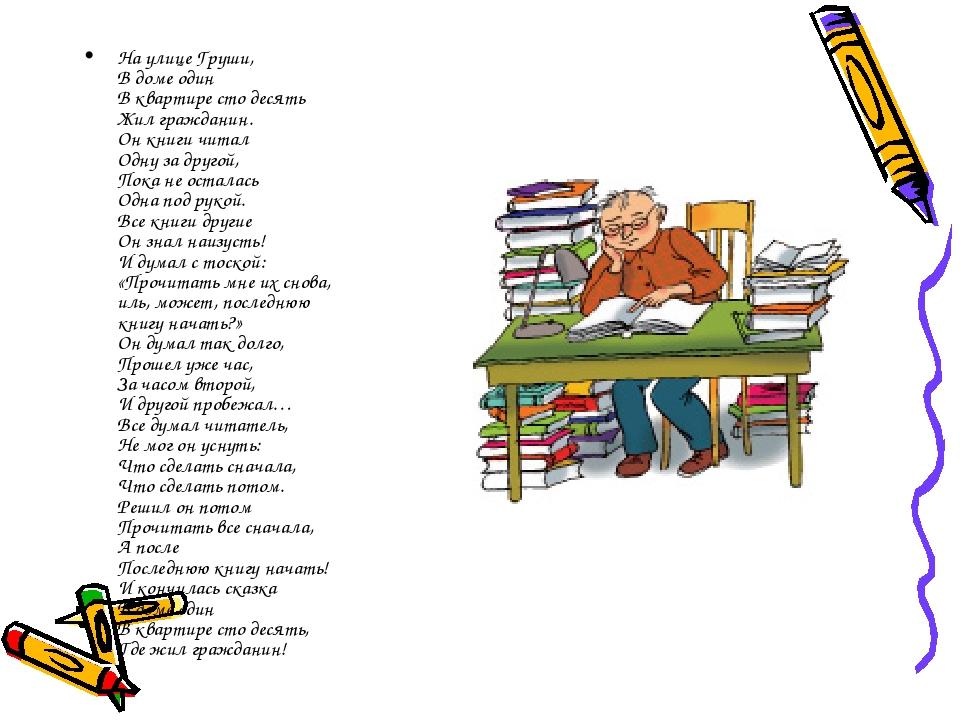 На улице Груши, В доме один В квартире сто десять Жил гражданин. Он книги чит...