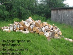 На дворе трава, на траве дрова. Не руби дрова на траве двора!
