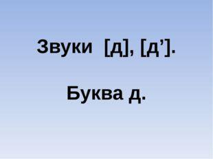 Звуки [д], [д']. Буква д.