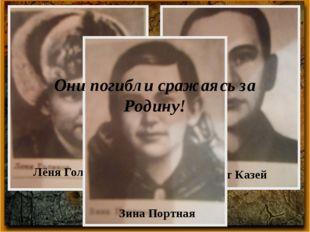 Марат Казей Лёня Голиков Зина Портная Они погибли сражаясь за Родину!
