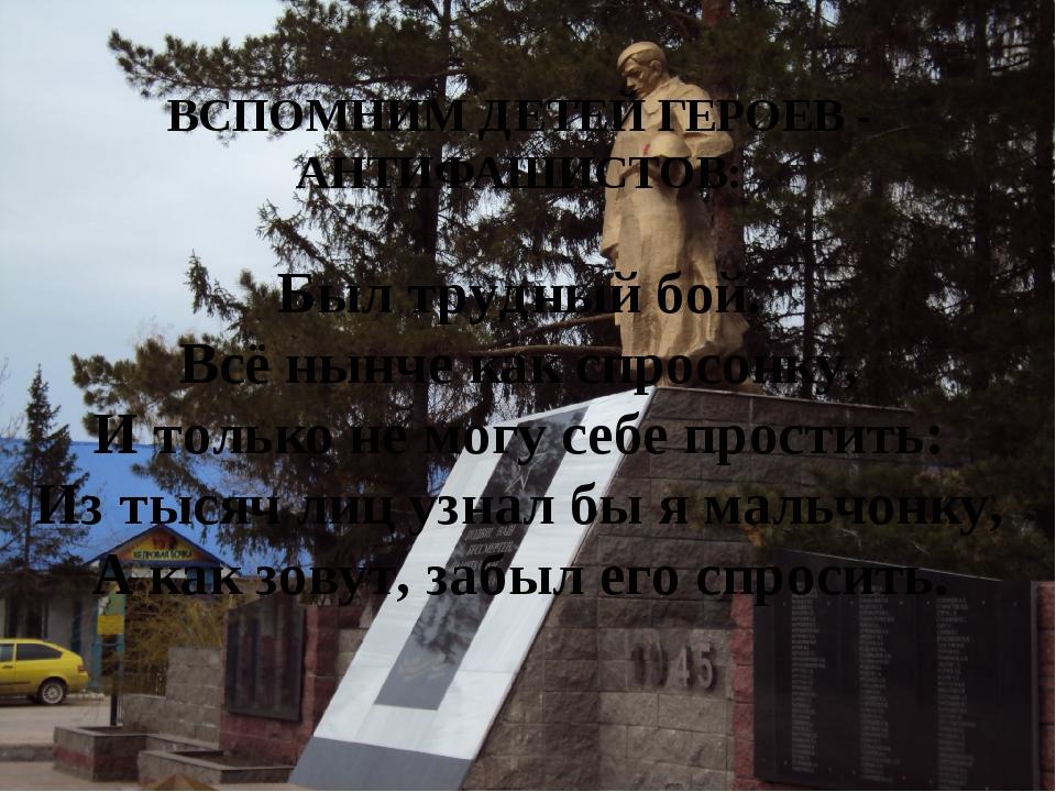 ВСПОМНИМ ДЕТЕЙ ГЕРОЕВ - АНТИФАШИСТОВ: Был трудный бой. Всё нынче как спросон...