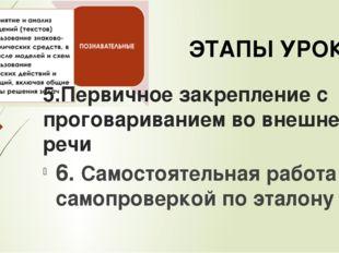 5.Первичное закрепление с проговариванием во внешней речи 6. Самостоятельная