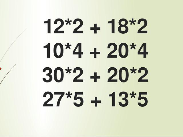 12*2 + 18*2 10*4 + 20*4 30*2 + 20*2 27*5 + 13*5