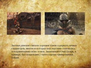 Знатные римляне считали хорошим тоном содержать личных гладиаторов, многие из