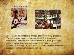 Во II веке до н.э. появились и люди, для которых содержание и обучение гладиа