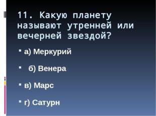 11. Какую планету называют утренней или вечерней звездой? а) Меркурий б) Вене