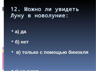 12. Можно ли увидеть Луну в новолуние: а) да б) нет в) только с помощью бинок