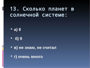 13. Сколько планет в солнечной системе: а) 8 б) 9 в) не знаю, не считал г) оч