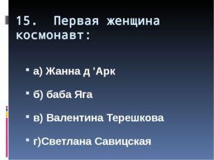 15. Первая женщина космонавт: а) Жанна д 'Арк б) баба Яга в) Валентина Терешк