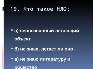 19. Что такое НЛО: а) неопознанный летающий объект б) не знаю, летает ли оно