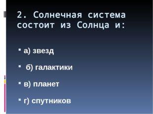 2. Солнечная система состоит из Солнца и: а) звезд б) галактики в) планет г)