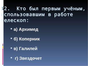 22. Кто был первым учёным, использовавшим в работе телескоп: а) Архимед б) Ко