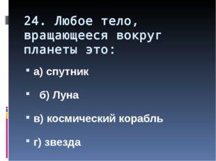 24. Любое тело, вращающееся вокруг планеты это: а) спутник б) Луна в) космиче