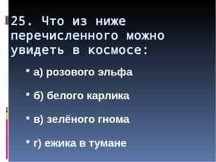 25. Что из ниже перечисленного можно увидеть в космосе: а) розового эльфа б)