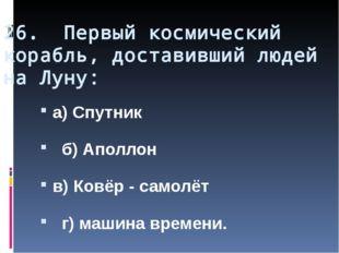 26. Первый космический корабль, доставивший людей на Луну: а) Спутник б) Апол