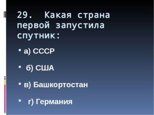 29. Какая страна первой запустила спутник: а) СССР б) США в) Башкортостан г)