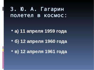 3. Ю. А. Гагарин полетел в космос: а) 11 апреля 1959 года б) 12 апреля 1960 г
