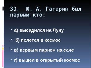 30. Ю. А. Гагарин был первым кто: а) высадился на Луну б) полетел в космос в)
