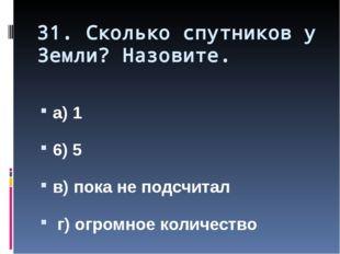 31. Сколько спутников у Земли? Назовите. а) 1 6) 5 в) пока не подсчитал г) ог