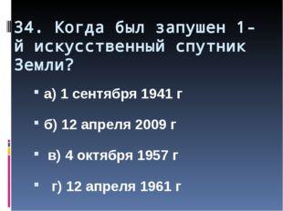 34. Когда был запушен 1-й искусственный спутник Земли? а) 1 сентября 1941 г б