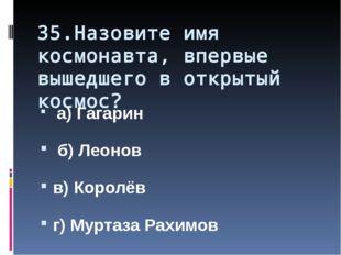 35.Назовите имя космонавта, впервые вышедшего в открытый космос? а) Гагарин б