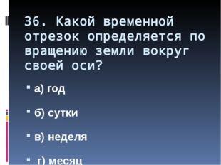 36. Какой временной отрезок определяется по вращению земли вокруг своей оси?