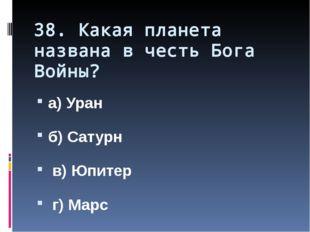 38. Какая планета названа в честь Бога Войны? а) Уран б) Сатурн в) Юпитер г)