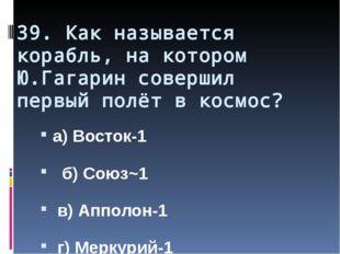 39. Как называется корабль, на котором Ю.Гагарин совершил первый полёт в косм